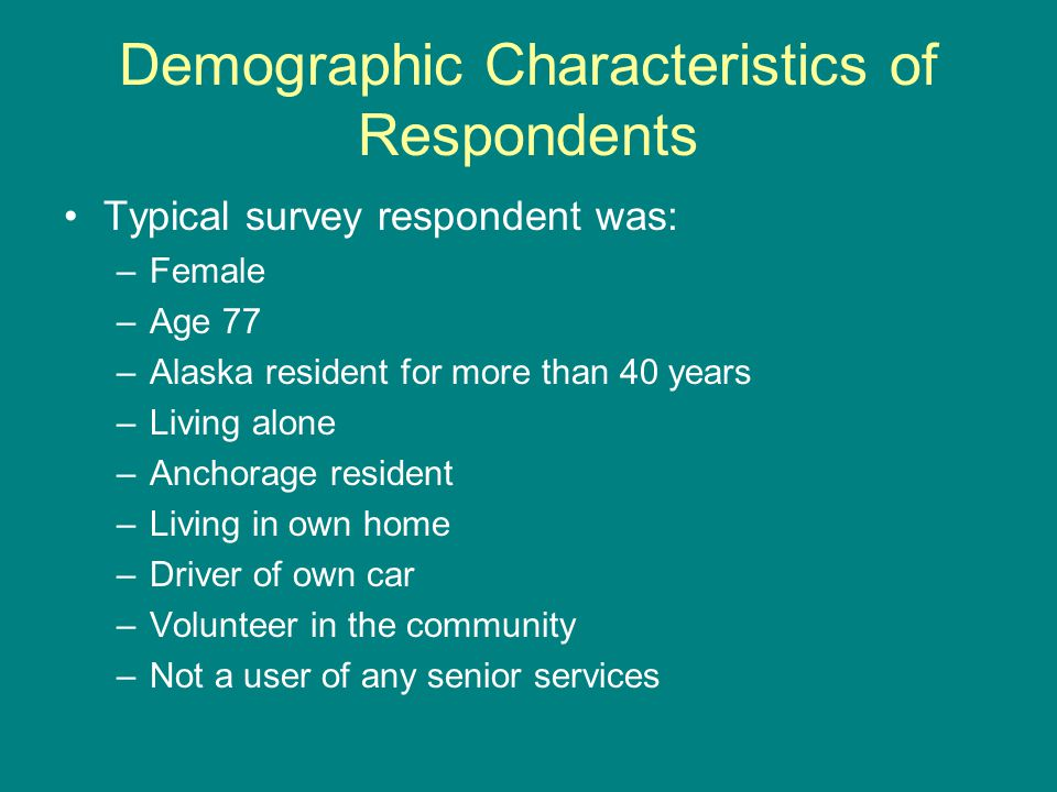 Demographic Characteristics of Respondents Typical survey respondent was: –Female –Age 77 –Alaska resident for more than 40 years –Living alone –Anchorage resident –Living in own home –Driver of own car –Volunteer in the community –Not a user of any senior services