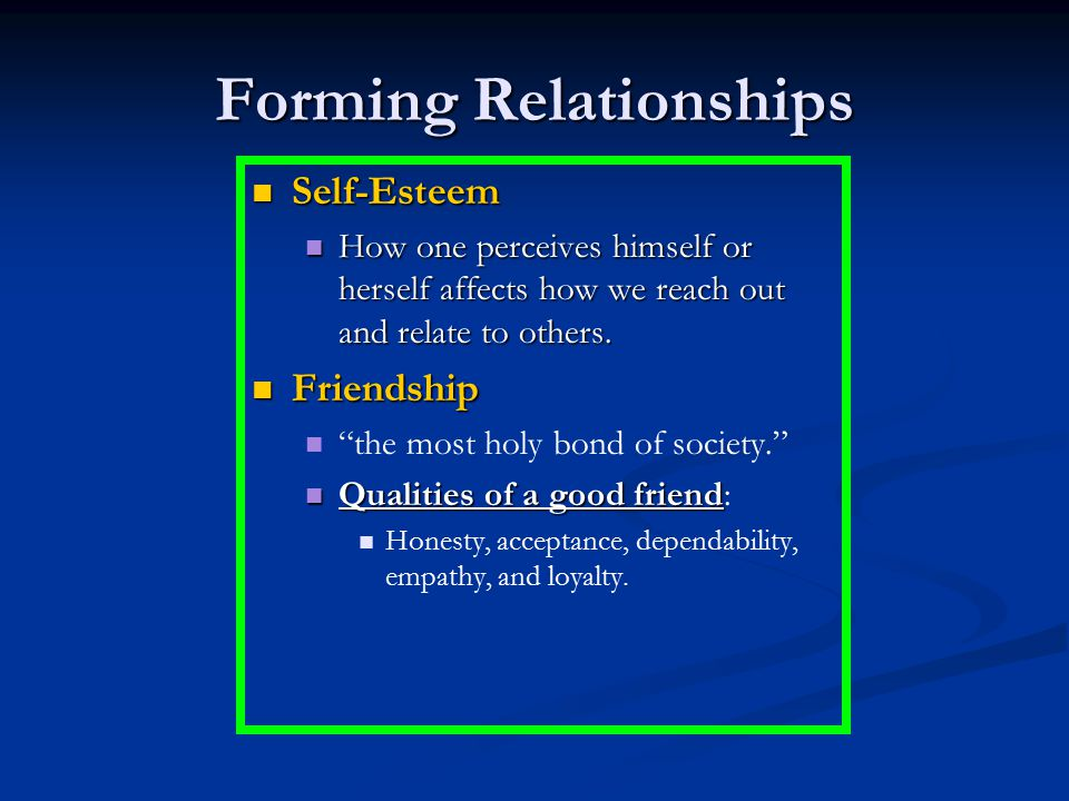 Forming Relationships Self-Esteem Self-Esteem How one perceives himself or herself affects how we reach out and relate to others. How one perceives hi