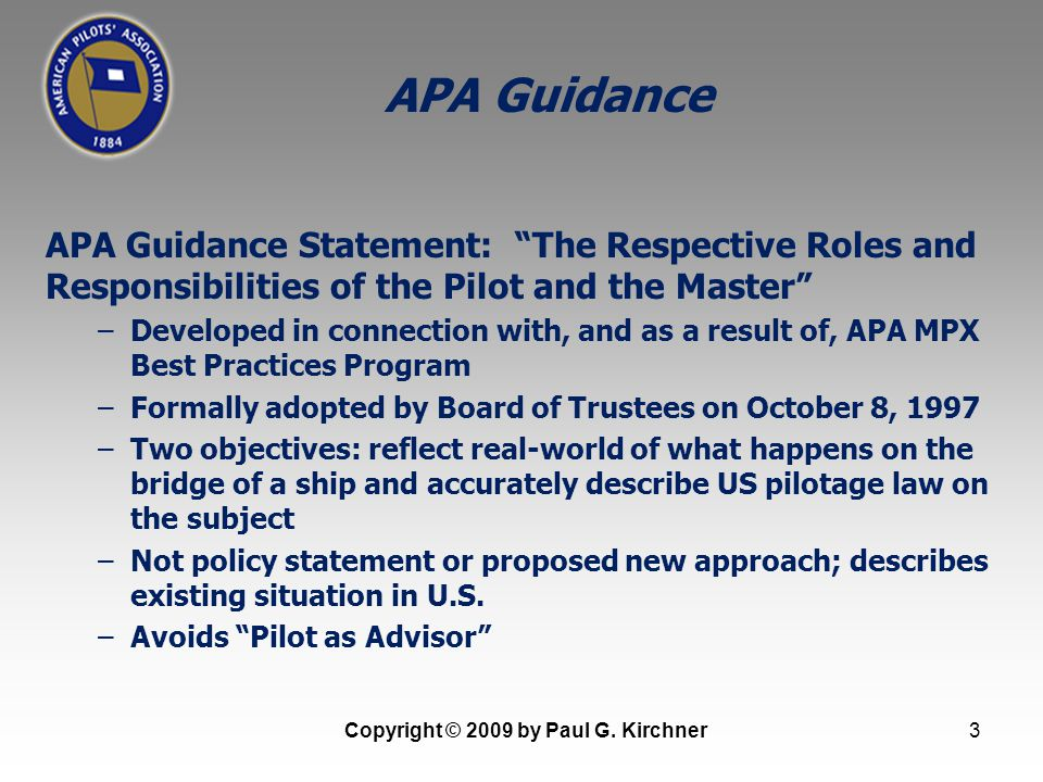 3 APA Guidance Statement: The Respective Roles and Responsibilities of the Pilot and the Master –Developed in connection with, and as a result of, APA MPX Best Practices Program –Formally adopted by Board of Trustees on October 8, 1997 –Two objectives: reflect real-world of what happens on the bridge of a ship and accurately describe US pilotage law on the subject –Not policy statement or proposed new approach; describes existing situation in U.S.