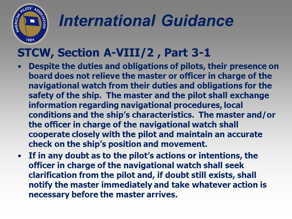STCW, Section A-VIII/2, Part 3-1 Despite the duties and obligations of pilots, their presence on board does not relieve the master or officer in charge of the navigational watch from their duties and obligations for the safety of the ship.