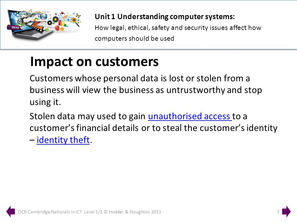 Unit 1 Understanding computer systems: How legal, ethical, safety and security issues affect how computers should be used OCR Cambridge Nationals in ICT Level 1/2 © Hodder & Stoughton 20133 Customers whose personal data is lost or stolen from a business will view the business as untrustworthy and stop using it.