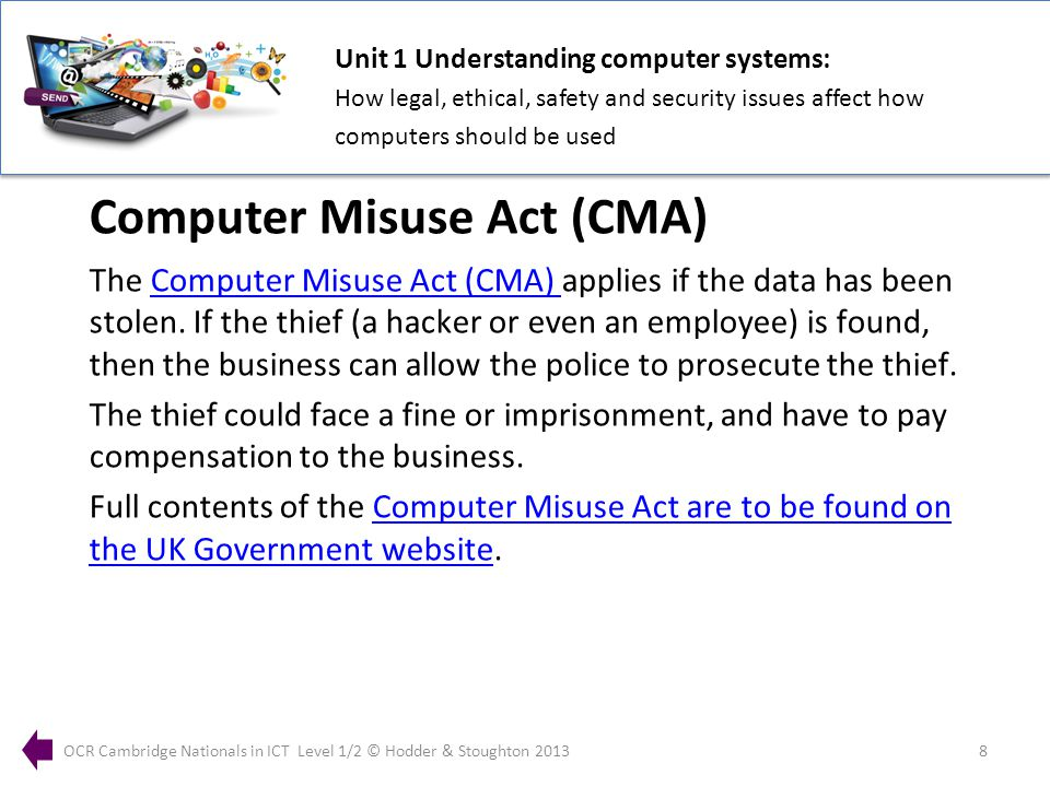Unit 1 Understanding computer systems: How legal, ethical, safety and security issues affect how computers should be used OCR Cambridge Nationals in ICT Level 1/2 © Hodder & Stoughton 20138 The Computer Misuse Act (CMA) applies if the data has been stolen.