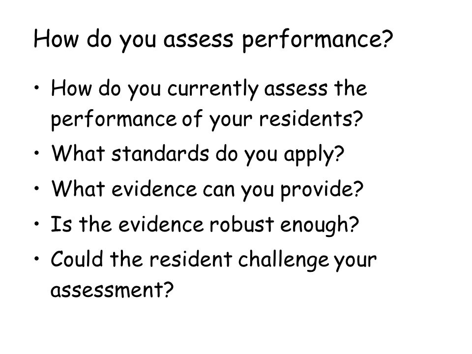 How do you assess performance? How do you currently assess the performance of your residents? What standards do you apply? What evidence can you provi