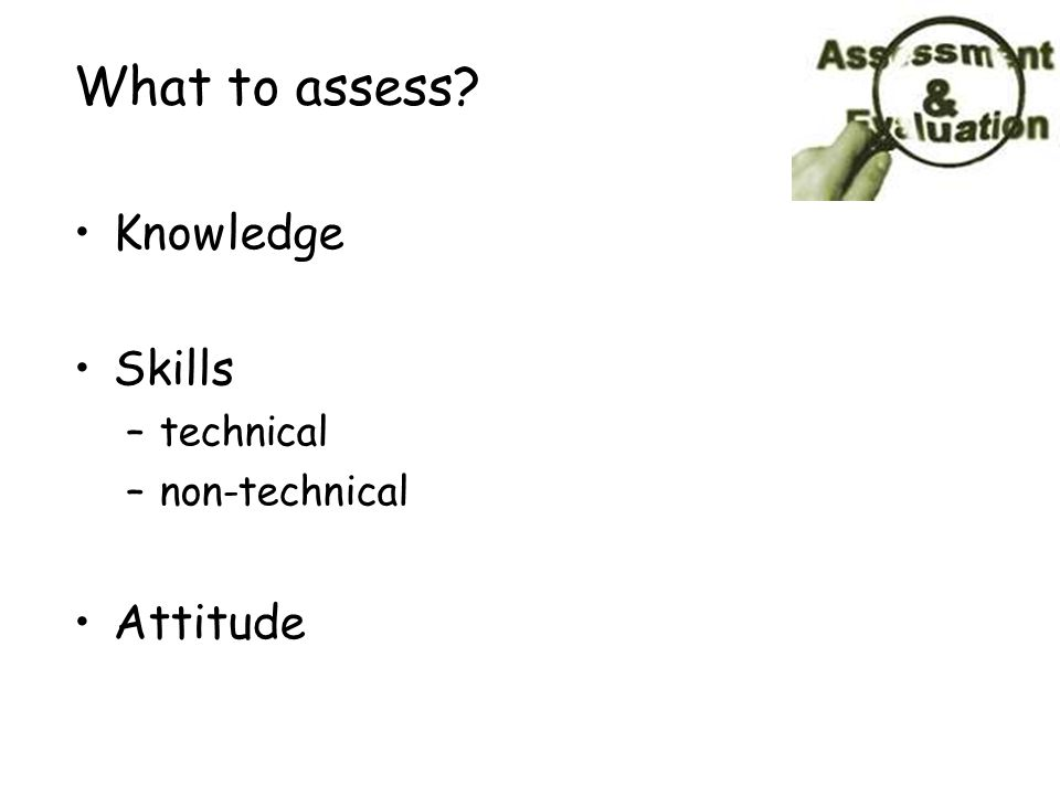 What to assess? Knowledge Skills –technical –non-technical Attitude