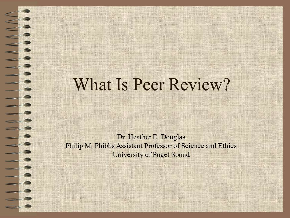 What Is Peer Review. Dr. Heather E. Douglas Philip M.