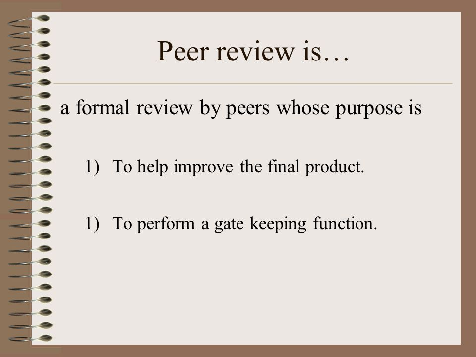 Peer review is… a formal review by peers whose purpose is 1)To help improve the final product.
