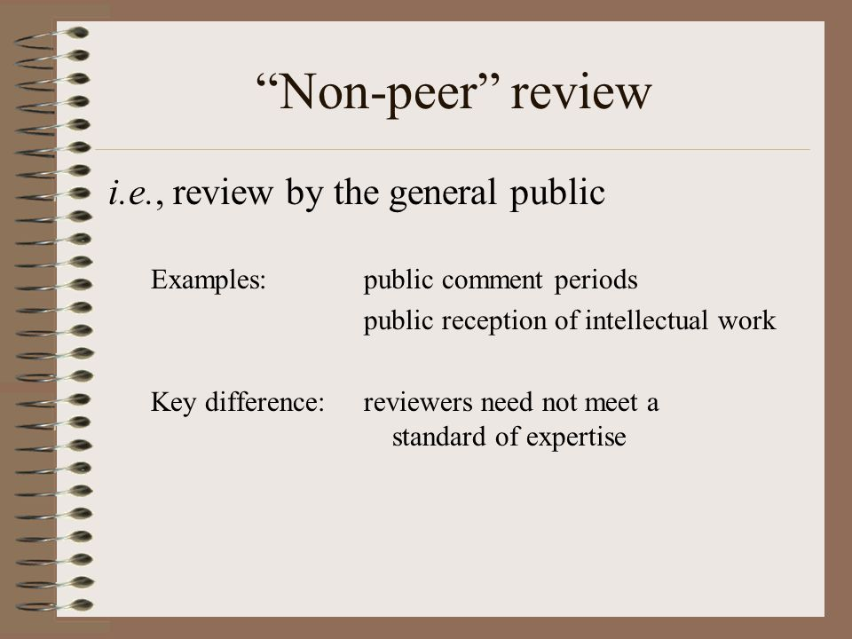 Non-peer review i.e., review by the general public Examples:public comment periods public reception of intellectual work Key difference:reviewers need not meet a standard of expertise