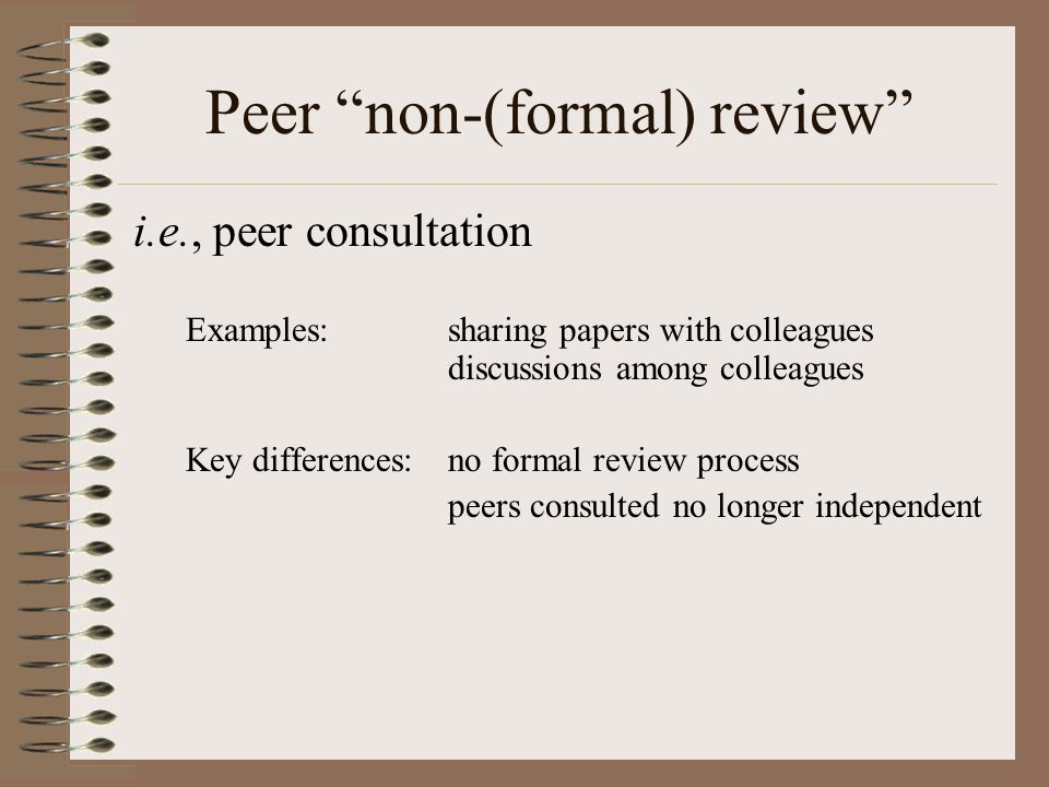 Peer non-(formal) review i.e., peer consultation Examples:sharing papers with colleagues discussions among colleagues Key differences:no formal review process peers consulted no longer independent