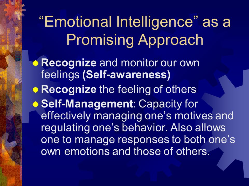 Emotional Intelligence as a Promising Approach  Recognize and monitor our own feelings (Self-awareness)  Recognize the feeling of others  Self-Management: Capacity for effectively managing one's motives and regulating one's behavior.