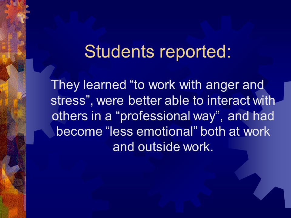 Students reported: They learned to work with anger and stress , were better able to interact with others in a professional way , and had become less emotional both at work and outside work.