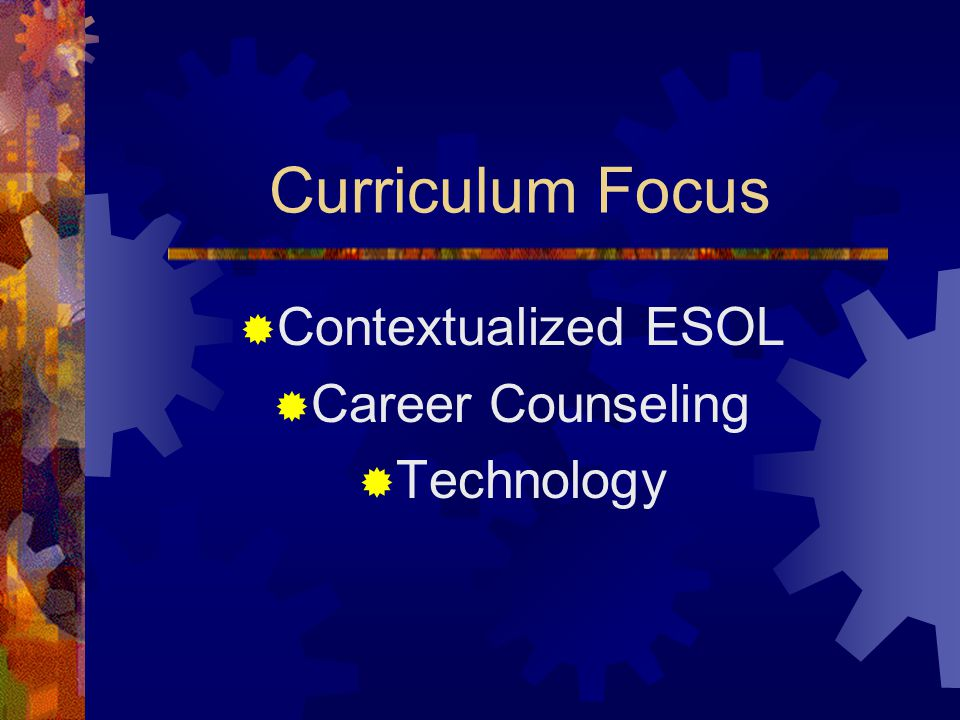 Curriculum Focus  Contextualized ESOL  Career Counseling  Technology