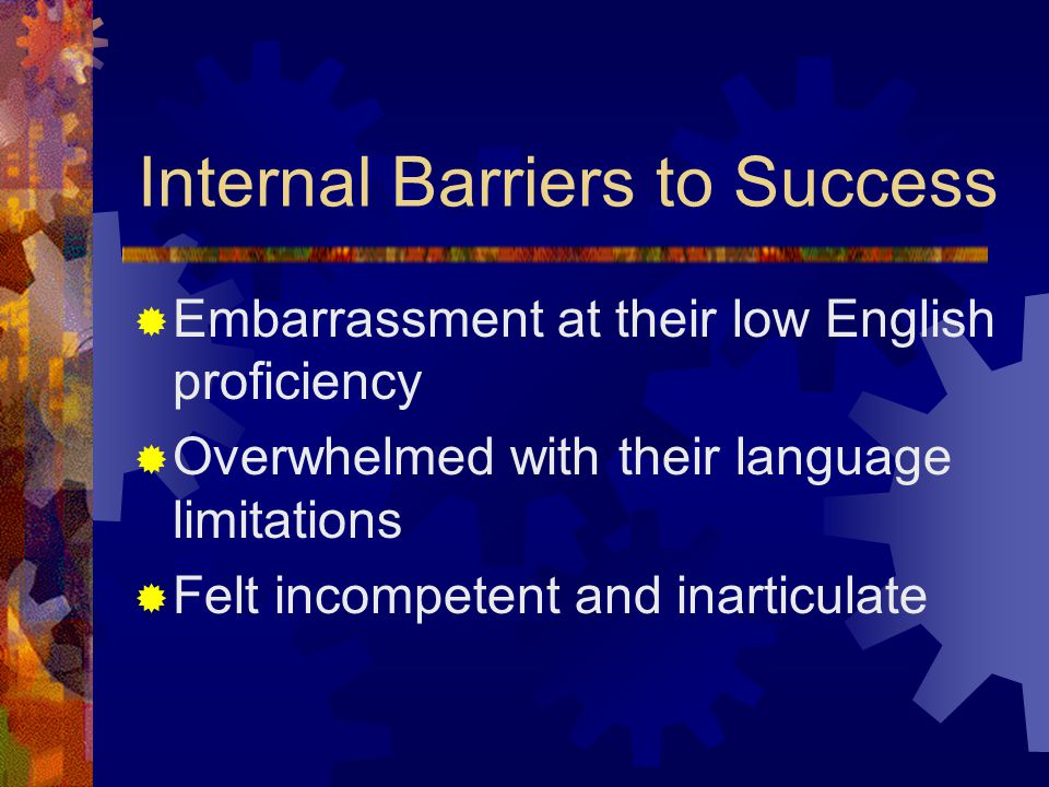 Internal Barriers to Success  Embarrassment at their low English proficiency  Overwhelmed with their language limitations  Felt incompetent and inarticulate