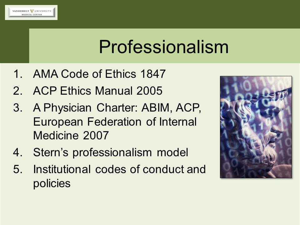 Professionalism 1.AMA Code of Ethics 1847 2.ACP Ethics Manual 2005 3.A Physician Charter: ABIM, ACP, European Federation of Internal Medicine 2007 4.S