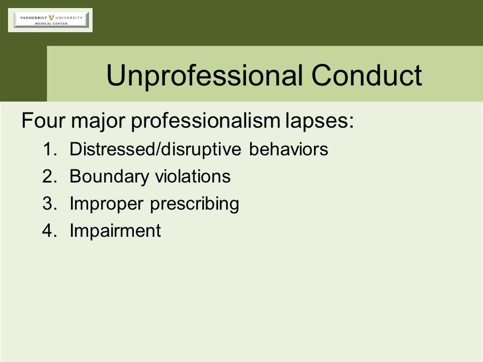 Unprofessional Conduct Four major professionalism lapses: 1.Distressed/disruptive behaviors 2.Boundary violations 3.Improper prescribing 4.Impairment