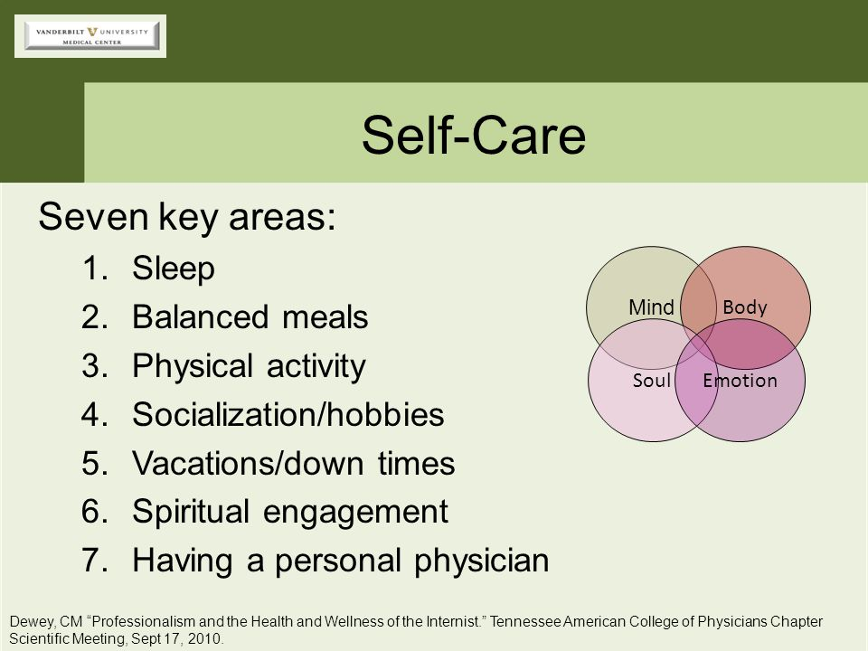 Self-Care Seven key areas: 1.Sleep 2.Balanced meals 3.Physical activity 4.Socialization/hobbies 5.Vacations/down times 6.Spiritual engagement 7.Having