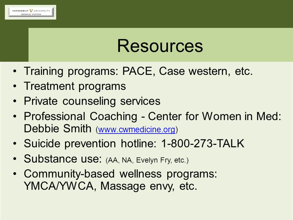 Resources Training programs: PACE, Case western, etc. Treatment programs Private counseling services Professional Coaching - Center for Women in Med: