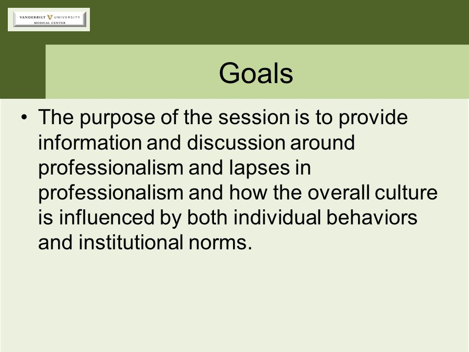 Goals The purpose of the session is to provide information and discussion around professionalism and lapses in professionalism and how the overall cul