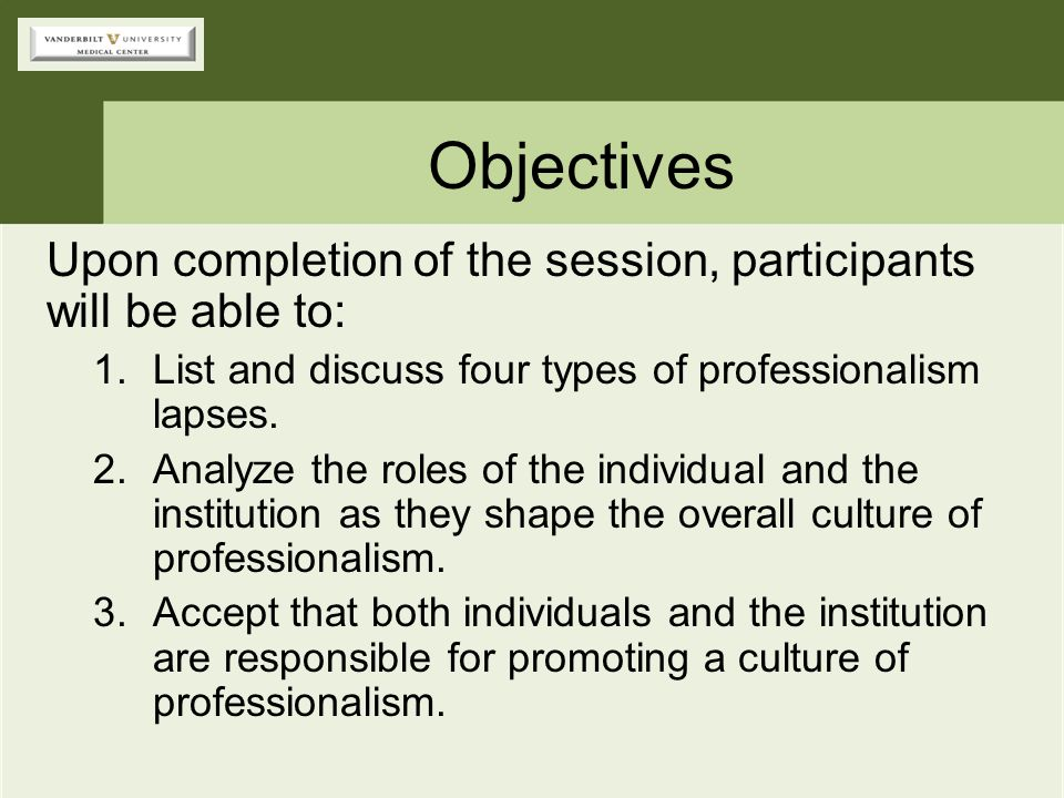 Objectives Upon completion of the session, participants will be able to: 1.List and discuss four types of professionalism lapses. 2.Analyze the roles