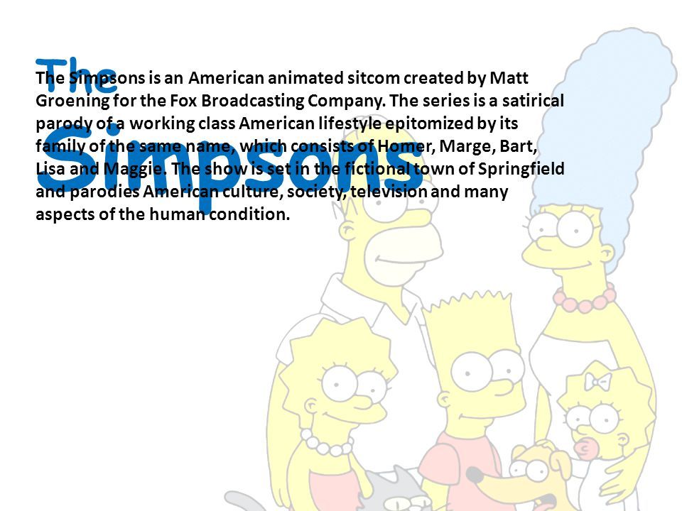 The Simpsons The Simpsons is an American animated sitcom created by Matt Groening for the Fox Broadcasting Company.