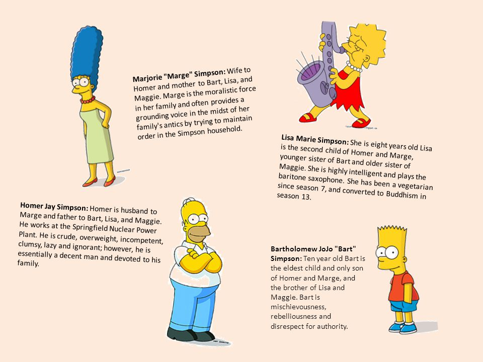 Lisa Marie Simpson: She is eight years old Lisa is the second child of Homer and Marge, younger sister of Bart and older sister of Maggie. She is high