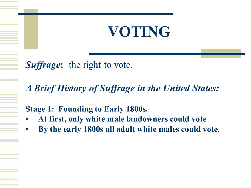 VOTING Suffrage: the right to vote. A Brief History of Suffrage in the United States: Stage 1: Founding to Early 1800s. At first, only white male land