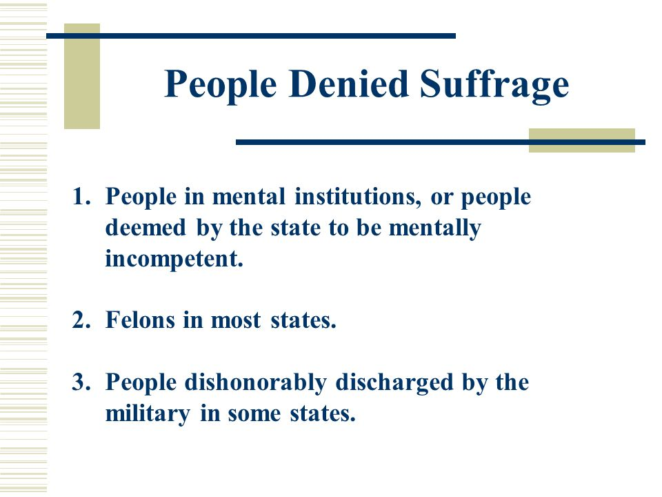 People Denied Suffrage 1.People in mental institutions, or people deemed by the state to be mentally incompetent. 2.Felons in most states. 3.People di