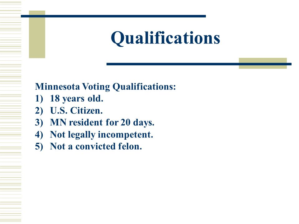 Qualifications Minnesota Voting Qualifications: 1)18 years old. 2)U.S. Citizen. 3)MN resident for 20 days. 4)Not legally incompetent. 5)Not a convicte