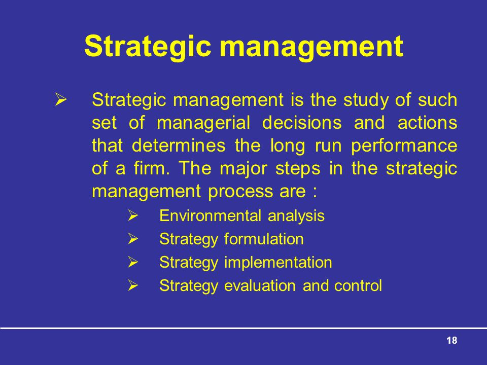 18 Strategic management  Strategic management is the study of such set of managerial decisions and actions that determines the long run performance of a firm.