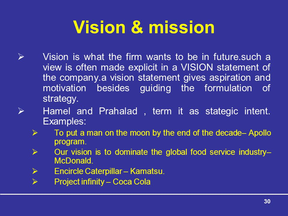 30 Vision & mission  Vision is what the firm wants to be in future.such a view is often made explicit in a VISION statement of the company.a vision statement gives aspiration and motivation besides guiding the formulation of strategy.