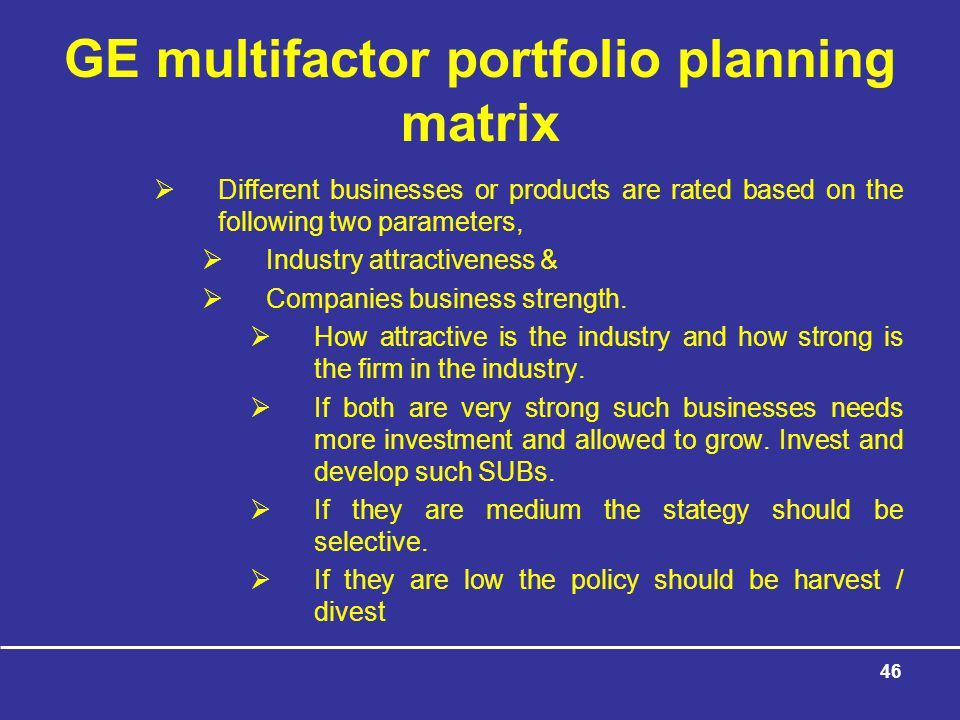 46 GE multifactor portfolio planning matrix  Different businesses or products are rated based on the following two parameters,  Industry attractiveness &  Companies business strength.