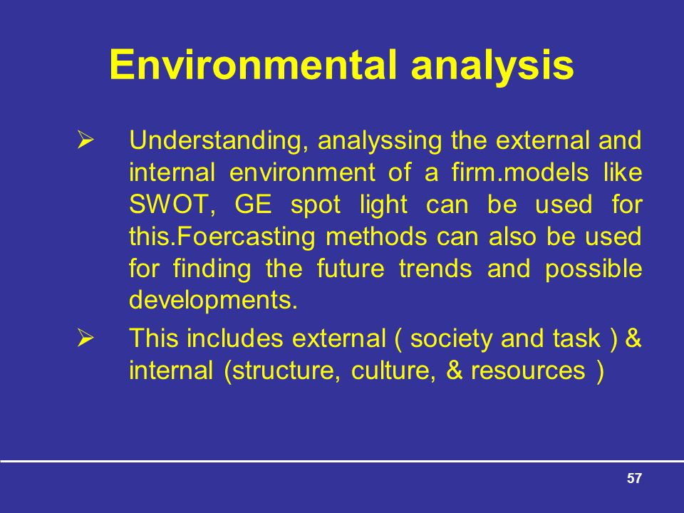57 Environmental analysis  Understanding, analyssing the external and internal environment of a firm.models like SWOT, GE spot light can be used for this.Foercasting methods can also be used for finding the future trends and possible developments.