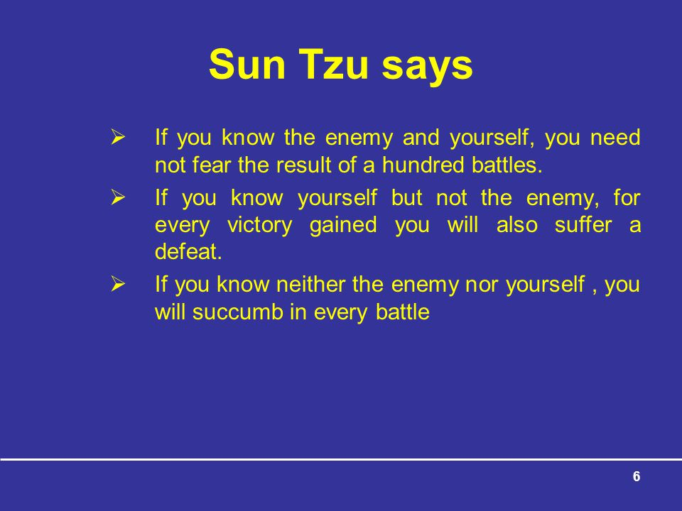 6 Sun Tzu says  If you know the enemy and yourself, you need not fear the result of a hundred battles.