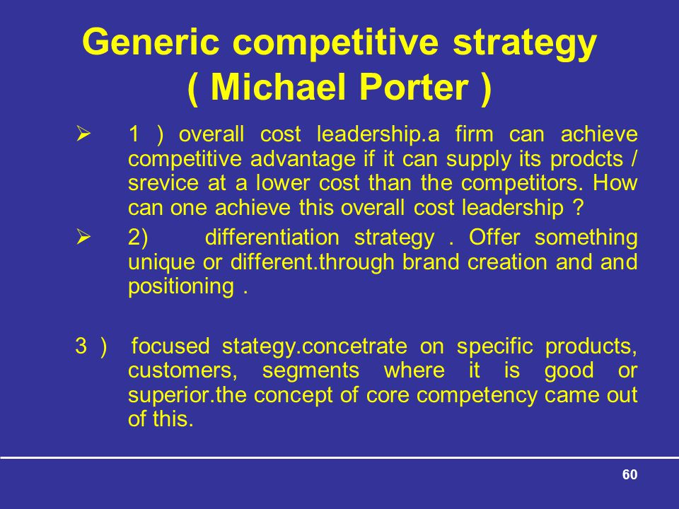60 Generic competitive strategy ( Michael Porter )  1 ) overall cost leadership.a firm can achieve competitive advantage if it can supply its prodcts / srevice at a lower cost than the competitors.