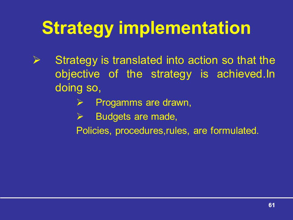 61 Strategy implementation  Strategy is translated into action so that the objective of the strategy is achieved.In doing so,  Progamms are drawn,  Budgets are made, Policies, procedures,rules, are formulated.