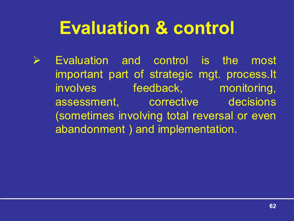 62 Evaluation & control  Evaluation and control is the most important part of strategic mgt.