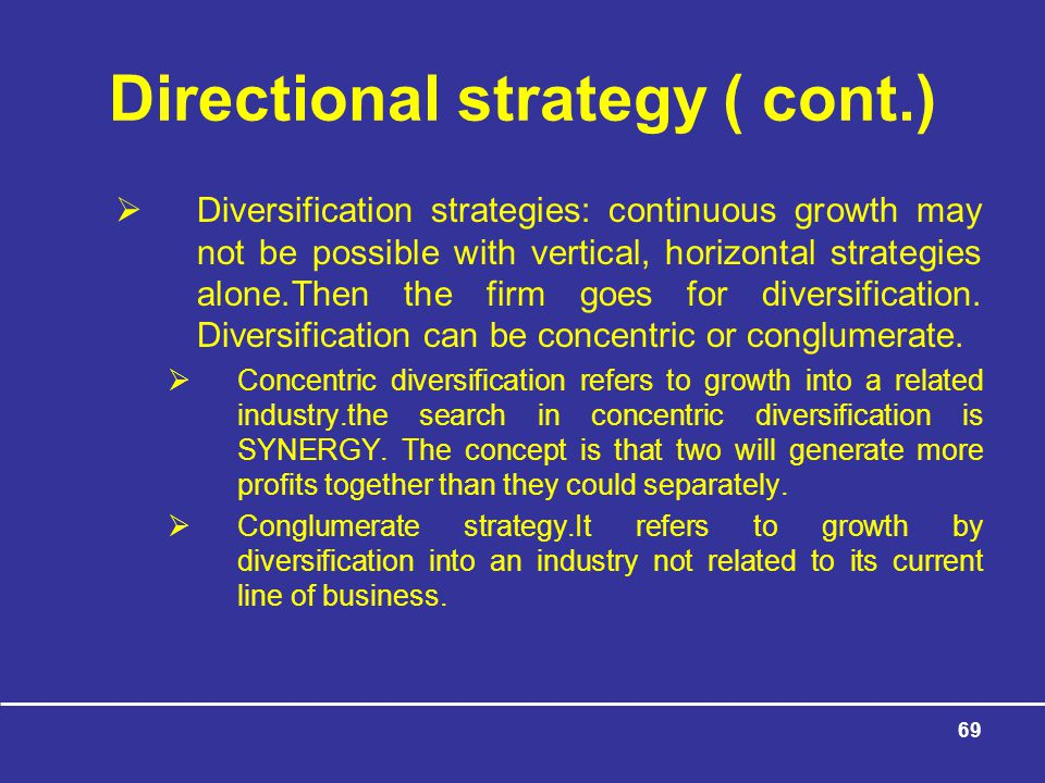 69 Directional strategy ( cont.)  Diversification strategies: continuous growth may not be possible with vertical, horizontal strategies alone.Then the firm goes for diversification.
