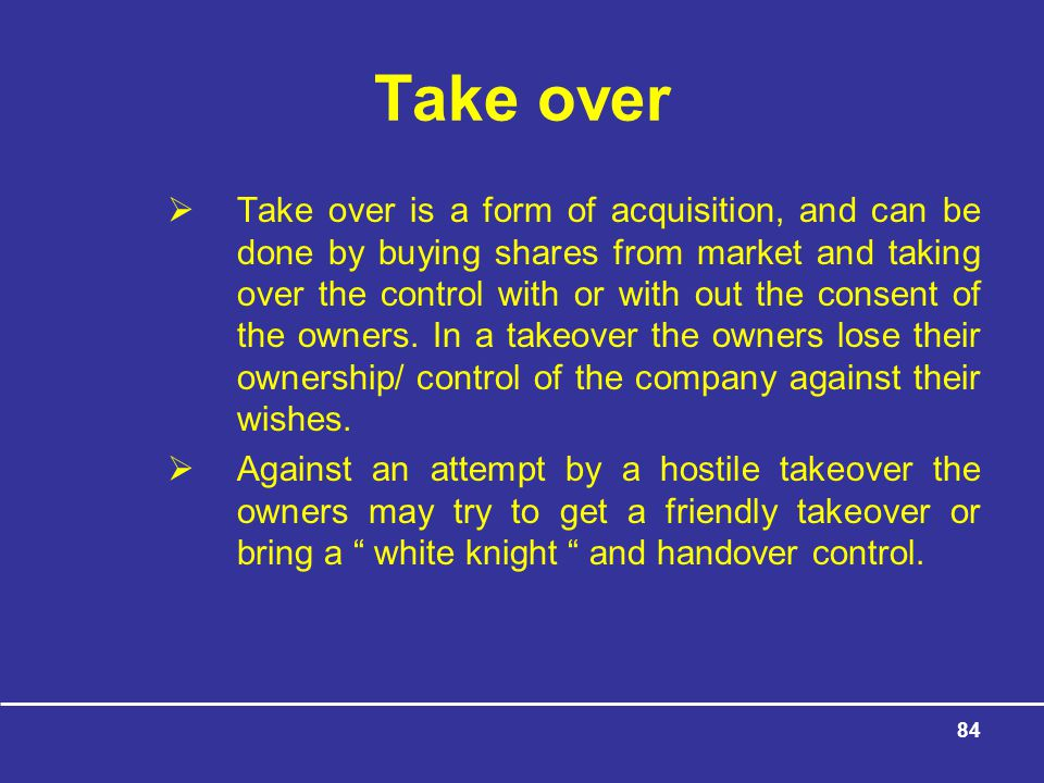 84 Take over  Take over is a form of acquisition, and can be done by buying shares from market and taking over the control with or with out the consent of the owners.