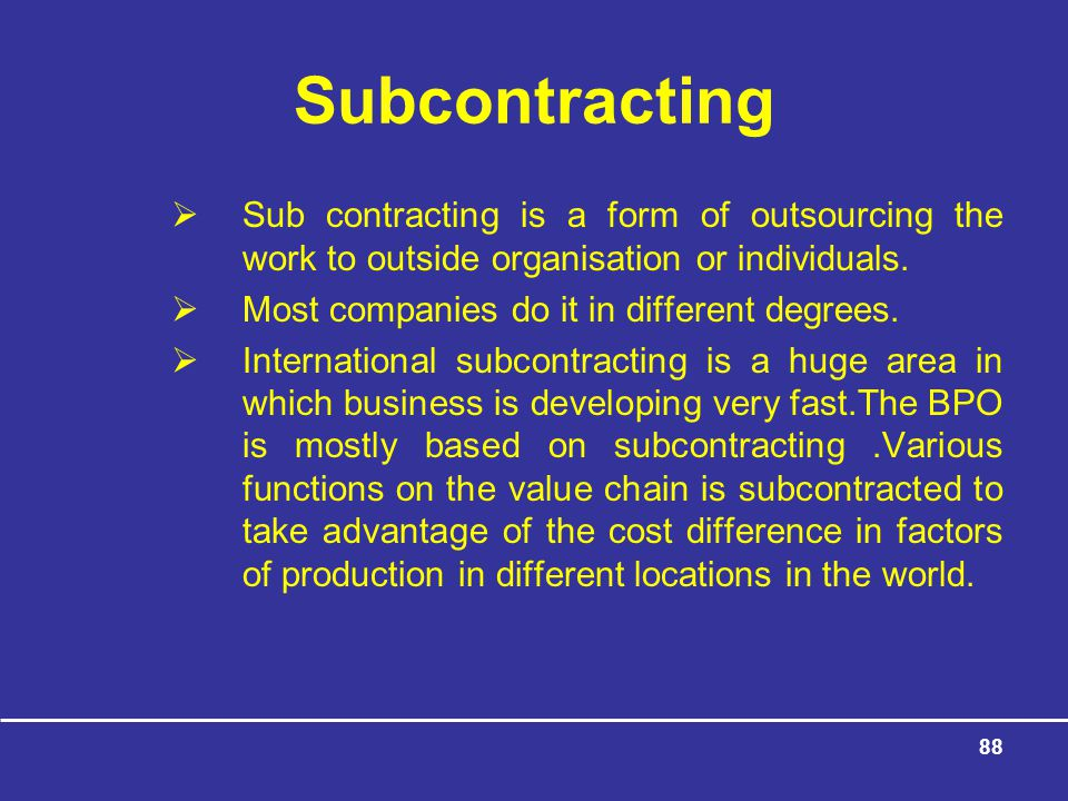 88 Subcontracting  Sub contracting is a form of outsourcing the work to outside organisation or individuals.