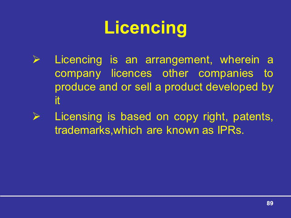 89 Licencing  Licencing is an arrangement, wherein a company licences other companies to produce and or sell a product developed by it  Licensing is based on copy right, patents, trademarks,which are known as IPRs.