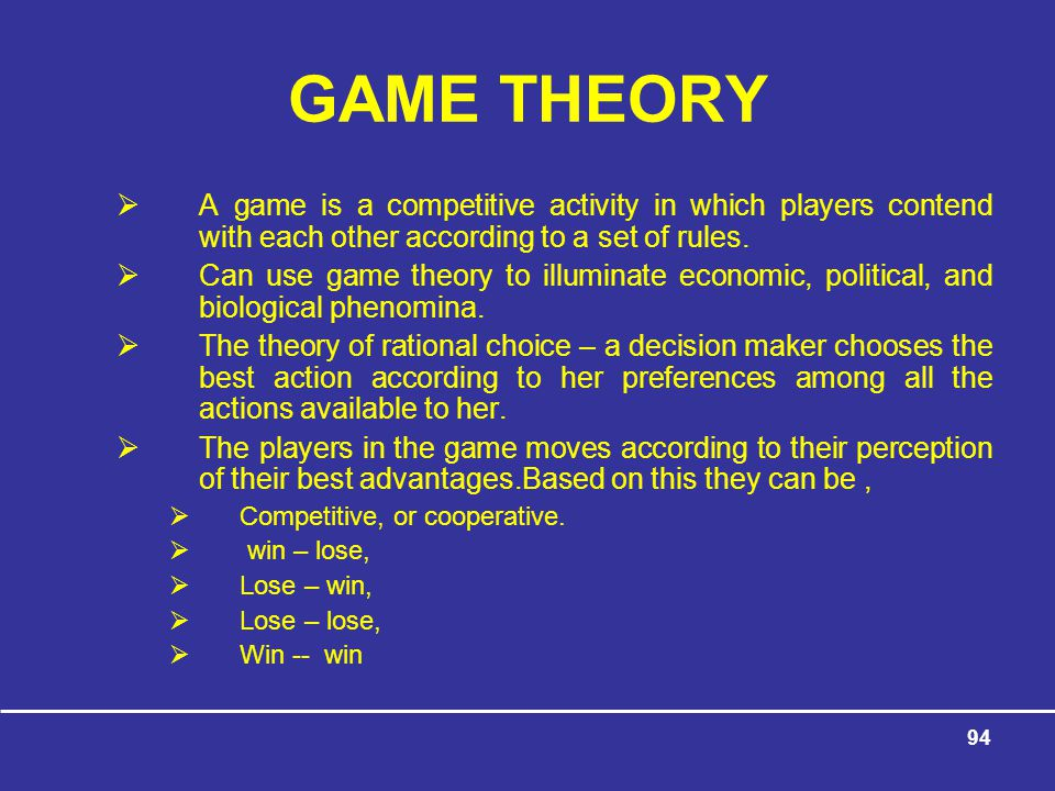 94 GAME THEORY  A game is a competitive activity in which players contend with each other according to a set of rules.