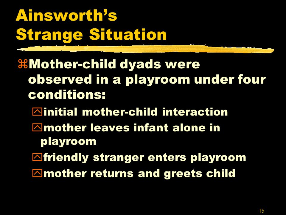 15 Ainsworth's Strange Situation zMother-child dyads were observed in a playroom under four conditions: yinitial mother-child interaction ymother leav