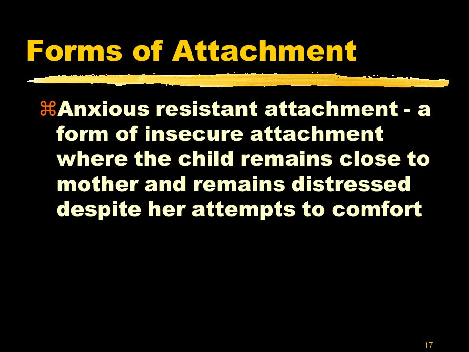 17 Forms of Attachment zAnxious resistant attachment - a form of insecure attachment where the child remains close to mother and remains distressed de