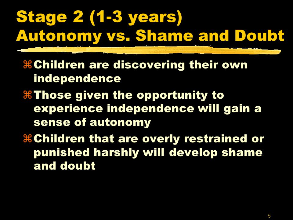 5 Stage 2 (1-3 years) Autonomy vs. Shame and Doubt zChildren are discovering their own independence zThose given the opportunity to experience indepen
