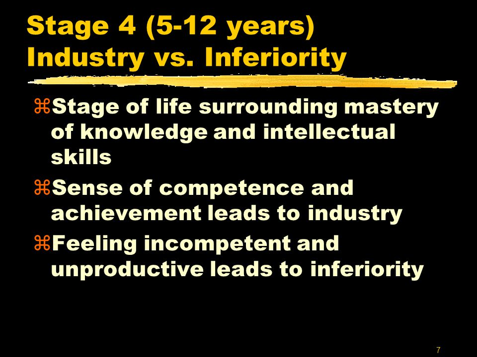 7 Stage 4 (5-12 years) Industry vs. Inferiority zStage of life surrounding mastery of knowledge and intellectual skills zSense of competence and achie