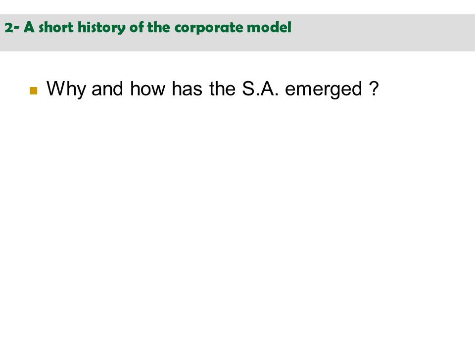 2- A short history of the corporate model Why and how has the S.A. emerged