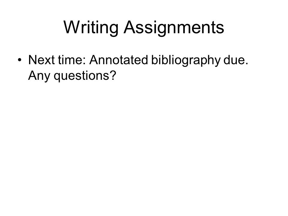 Writing Assignments Next time: Annotated bibliography due. Any questions