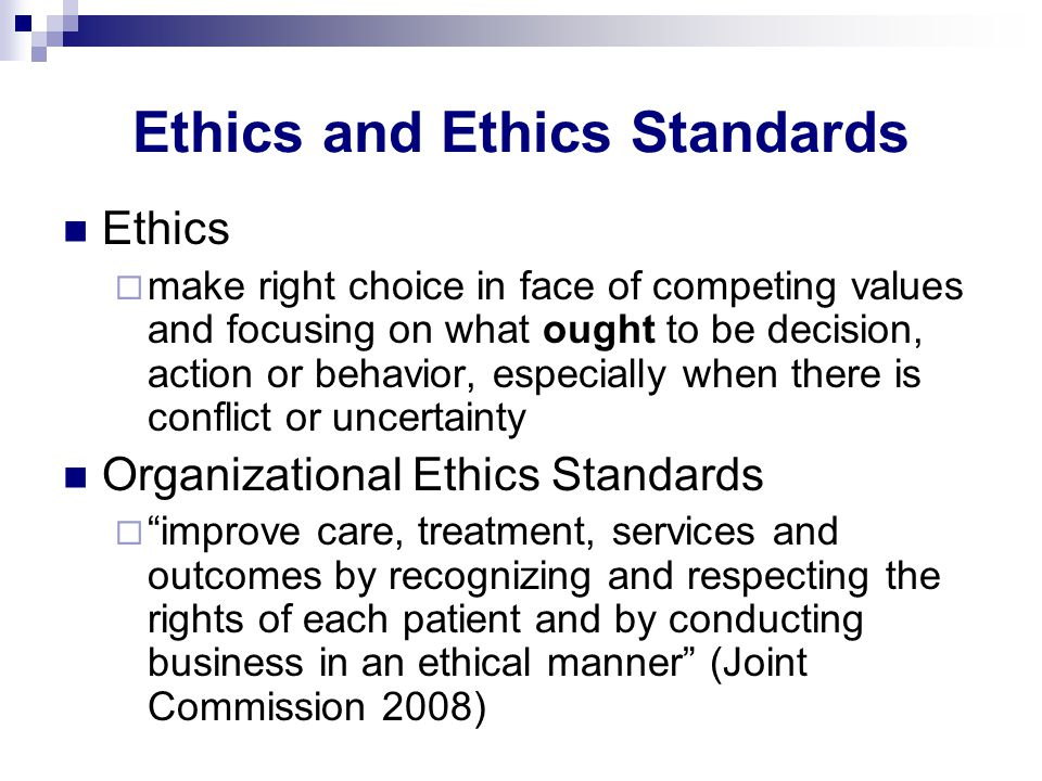 Ethics and Ethics Standards Ethics  make right choice in face of competing values and focusing on what ought to be decision, action or behavior, especially when there is conflict or uncertainty Organizational Ethics Standards  improve care, treatment, services and outcomes by recognizing and respecting the rights of each patient and by conducting business in an ethical manner (Joint Commission 2008)