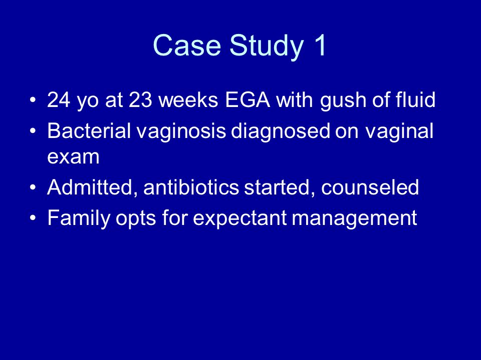 Case Study 1 24 yo at 23 weeks EGA with gush of fluid Bacterial vaginosis diagnosed on vaginal exam Admitted, antibiotics started, counseled Family opts for expectant management