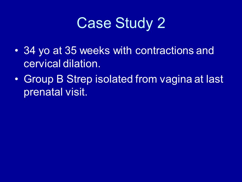Case Study 2 34 yo at 35 weeks with contractions and cervical dilation. Group B Strep isolated from vagina at last prenatal visit.