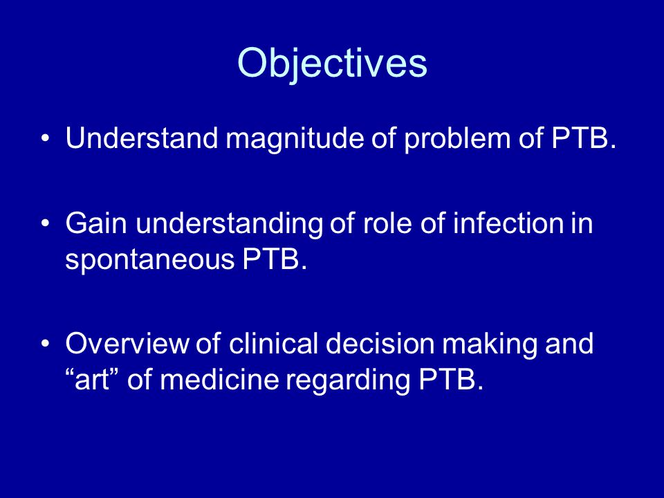 Objectives Understand magnitude of problem of PTB. Gain understanding of role of infection in spontaneous PTB. Overview of clinical decision making an